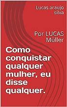 Como conquistar qualquer mulher, eu disse qualquer.: Por LUCAS Müller (1) (Portuguese Edition)