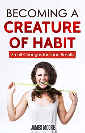 Becoming a Creature of Habit: Small Changes for Lean Results (English Edition)