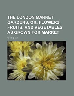 The London Market Gardens, Or, Flowers, Fruits, and Vegetables as Grown for Market