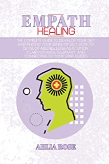 Empath Healing: The Complete Guide to Develop Your Gift and Finding Your Sense of Self. How to Develop Abilities Such as I...