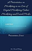 A Presentation on Marketing in an Era of Digital Marketing Online Marketing and Social Media.: Presentation Series