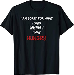 I AM SORRY FOR WHAT I SAID WHEN I WAS HUNGRY FUNNY GIFT TEE
