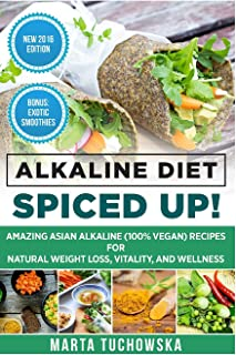 Alkaline Diet: Spiced Up!: Amazing Asian Alkaline (100% Vegan) Recipes for Weight Loss, Vitality and Wellness (Alkaline, P...