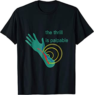 The Thrill is Palpable -Funny T- Shirt for Dialysis Patients