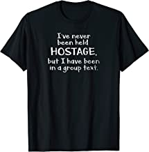 I've Never Been Held Hostage but I have been in a group text T-Shirt