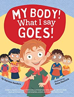 My Body! What I Say Goes!: Teach children about body safety, safe and unsafe touch, private parts, consent, respect, secre...