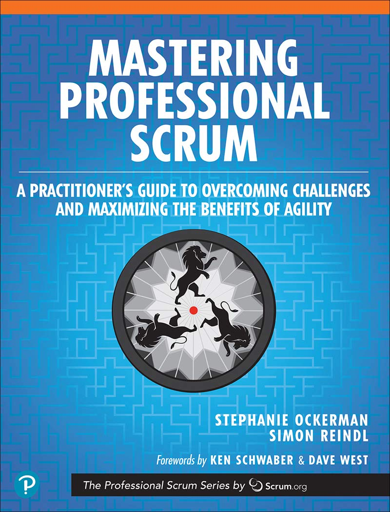 Mastering Professional Scrum: A Practitioner's Guide to Overcoming Challenges and Maximizing the Benefits of Agility (The ...
