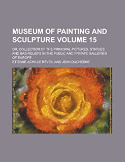 Museum of Painting and Sculpture; Or, Collection of the Principal Pictures, Statues and Bas-Reliefs in the Public and Priv...