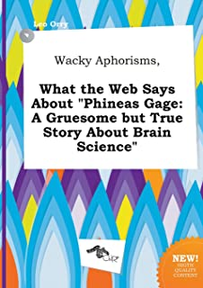 Wacky Aphorisms, What the Web Says about Phineas Gage: A Gruesome But True Story about Brain Science