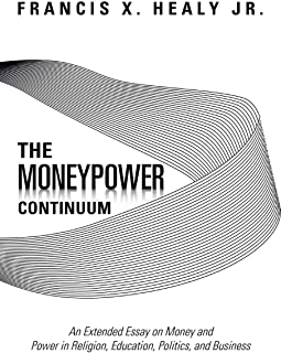 The Moneypower Continuum: An Extended Essay on Money and Power in Religion, Education, Politics, and Business