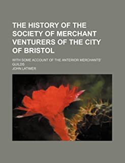 The History of the Society of Merchant Venturers of the City of Bristol; With Some Account of the Anterior Merchants' Guilds