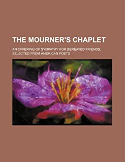 The Mourner's Chaplet; An Offering of Sympathy for Bereaved Friends. Selected from American Poets