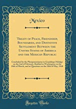 Treaty of Peace, Friendship, Boundaries, and Definitive Settlement Between the United States of America and the Mexican Republic: Concluded by the ... Ratified in Washington on the 10th of March,