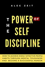 The Power of Self Discipline: How to Achieve Highly Effective People Habits through Mental Toughness and Become a Successf...