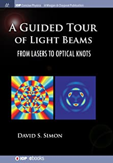 A Guided Tour of Light Beams: From Lasers to Optic Knots (IOP Concise Physics Book 3)