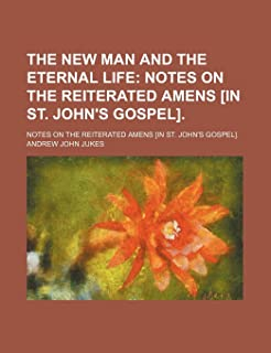 The New Man and the Eternal Life; Notes on the Reiterated Amens [In St. John's Gospel] Notes on the Reiterated Amens [In S...