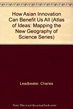 How Asian Innovation Can Benefit Us All (Atlas of Ideas: Mapping the New Geography of Science Series)