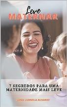 LEVE MATERNAR: 7 SEGREDOS PARA UMA MATERNIDADE MAIS LEVE (Portuguese Edition)
