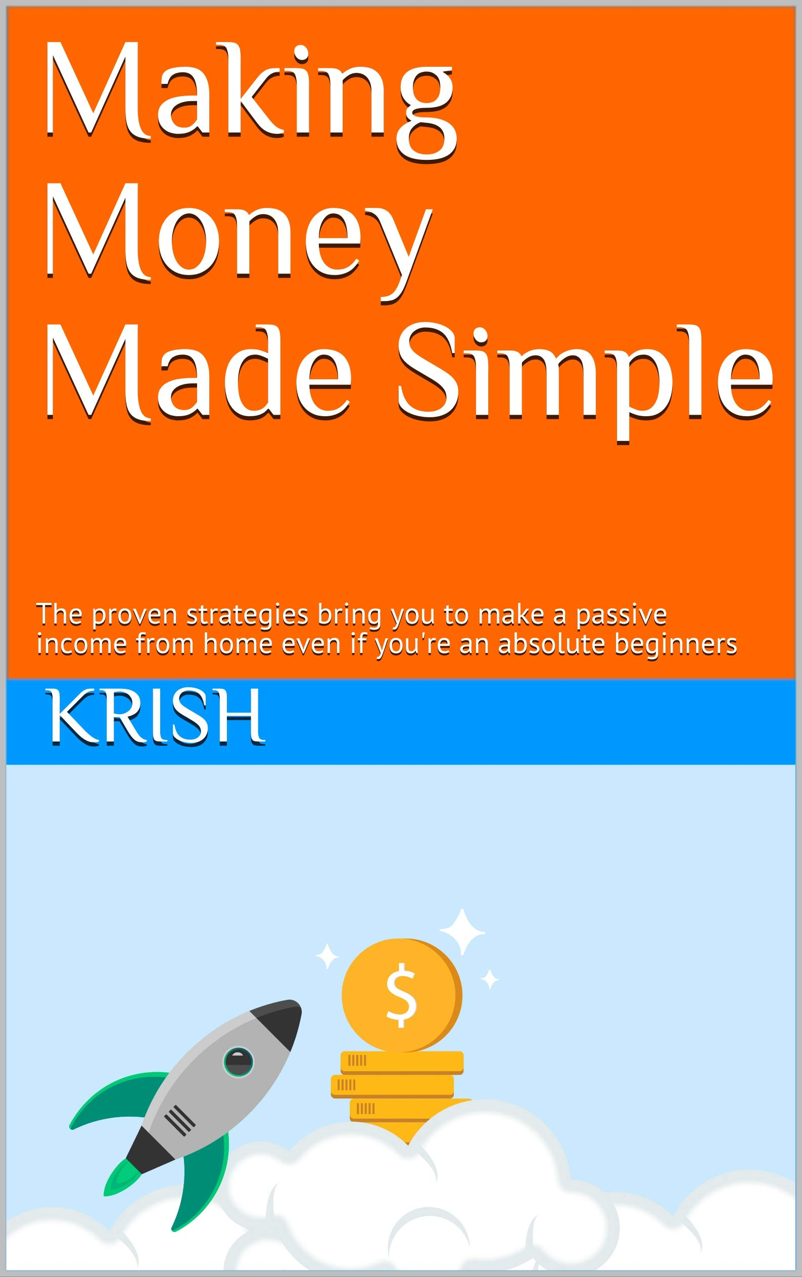 Making Money Made Simple : The proven strategies bring you to make a passive income from home even if you're an absolute beginners