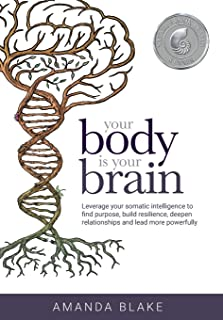 Your Body is Your Brain: Leverage Your Somatic Intelligence to Find Purpose, Build Resilience, Deepen Relationships and Le...