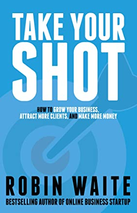 Take Your Shot: How to Grow Your Business, Attract More Clients, and Make More Money