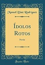 Ídolos Rotos: Novela (Classic Reprint) (Spanish Edition)