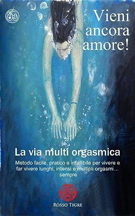 Vieni ancora amore! La via multi orgasmica.: Metodo facile, pratico e infallibile per vivere e far vivere lunghi, intensi e multipli orgasmi… sempre.