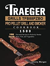 Traeger Grills TFB88PZBO Pro Pellet Grill and Smoker Cookbook 1500: 1500 Days Flavorful Recipes to Perfectly Smoke Meat, F...