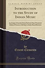 Introduction to the Study of Indian Music: An Attempt to Reconcile Modern Hindustani Music With Ancient Musical Theory and to Propound an Accurate and ... Indian Musical Intonation (Classic Reprint)