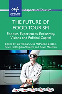 The Future of Food Tourism: Foodies, Experiences, Exclusivity, Visions and Political Capital (Aspects of Tourism Book 71)