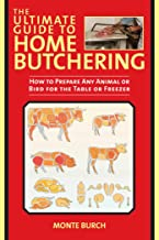 The Ultimate Guide to Home Butchering: How to Prepare Any Animal or Bird for the Table or Freezer