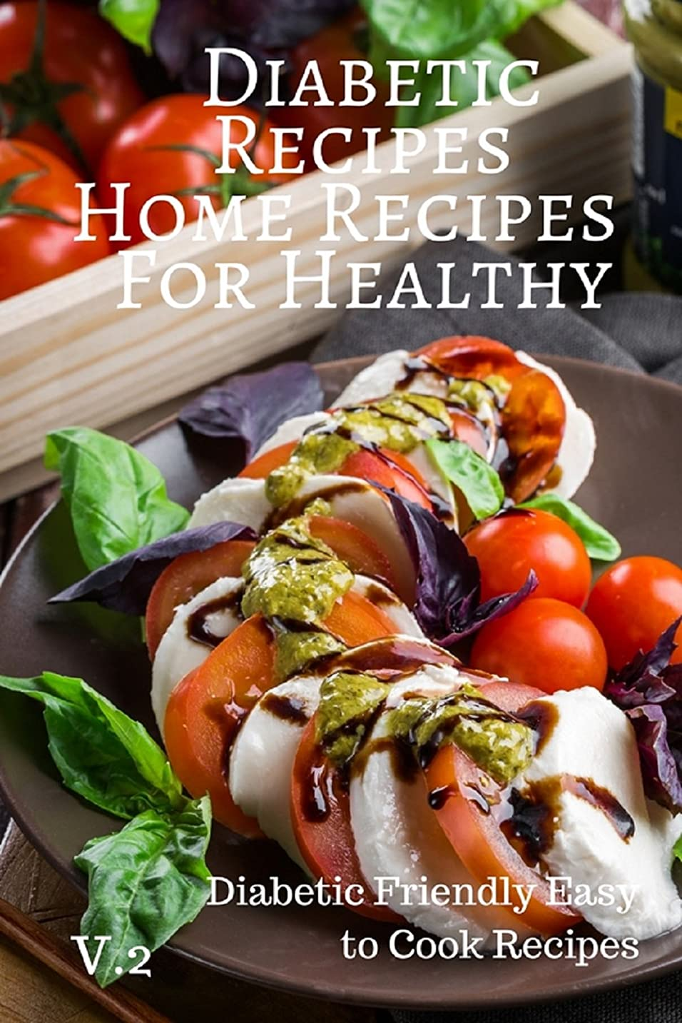 Diabetic Recipes Home Recipes For Healthy V.2 Diabetic Friendly Easy to Cook Recipes: Diabetic Recipes Home Recipes For Healthy V.2 Diabetic Friendly Easy to Cook Re (English Edition)