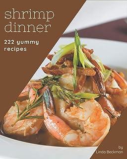 222 Yummy Shrimp Dinner Recipes: Home Cooking Made Easy with Yummy Shrimp Dinner Cookbook!
