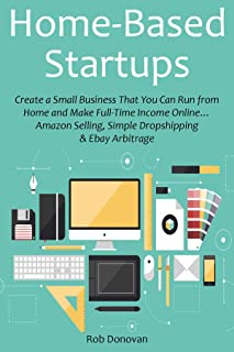 Home-Based Startups: Create a Small Business That You Can Run from Home and Make Full-Time Income Online… Amazon Selling, Simple Dropshipping & Ebay Arbitrage