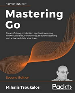 Mastering Go: Create Golang production applications using network libraries, concurrency, machine learning, and advanced d...