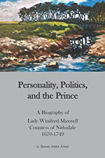 Personality, Politics, and the Prince.: A Biography of Lady Winifred Maxwell, Countess of Nithsdale, 1670-1749