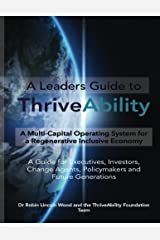 A Leaders Guide to ThriveAbility: A Multi-Capital Operating System for a Regenerative Inclusive Economy Kindle Edition