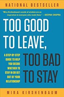 Too Good to Leave, Too Bad to Stay: A Step-By-Step Guide to Help You Decide Whether to Stay in or Get Out of Your Relation...