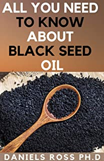ALL YOU NEED TO KNOW ABOUT BLACK SEED OIL: Natural Healing Remedies, Traditional Healing With Black Cumin Oil, Herbal Reme...