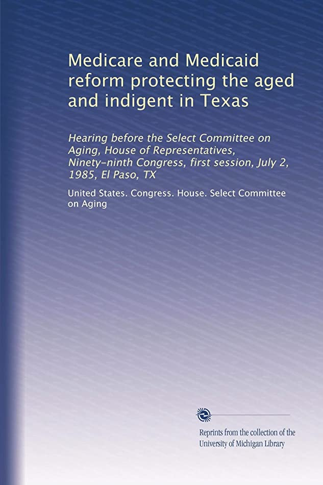 何もない科学者進むMedicare and Medicaid reform protecting the aged and indigent in Texas: Hearing before the Select Committee on Aging, House of Representatives, Ninety-ninth Congress, first session, July 2, 1985, El Paso, TX