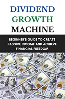 Dividend Growth Machine: Beginner's Guide To Create Passive Income And Achieve Financial Freedom: Dividend Investing Made ...