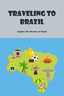 Traveling to Brazil: Explore The Mystery of Brazil: Discover The Beauty of Brazil (English Edition)