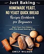Just Baking: Homemade Yeast, No Yeast Quick Bread Recipes Cookbook for Beginners. Start Your Own Bakery with This Bread Ma...