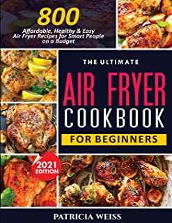 The Ultimate Air Fryer Cookbook for Beginners: 800 Affordable, Healthy and Easy Air Fryer Recipes for Smart People on a Bu...