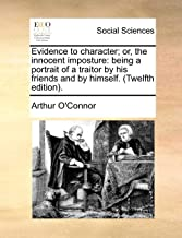 Evidence to Character; Or, the Innocent Imposture: Being a Portrait of a Traitor by His Friends and by Himself. (Twelfth Edition).