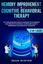 Memory Improvement and Cognitive Behavioral Therapy (CBT) 2-in-1 Book: Cutting-Edge Methods to Improve Your Memory and Reshape Your Brain. Overcome Anxiety, Depression, and Negative Thoughts