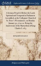 A Sermon Preach'd Before the Lords Spiritual and Temporal in Parliament Assembled, at the Collegiate Church of St. Peter's Westminster, on Monday ... of the Martyrdom of King Charles I. Ed 3