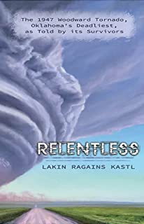 Relentless: The 1947 Woodward Tornado, Oklahoma's Deadliest, as Told by its Survivors