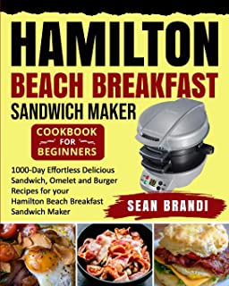 Hamilton Beach Breakfast Sandwich Maker cookbook for Beginners: 1000-Day Effortless Delicious Sandwich, Omelet and Burger ...