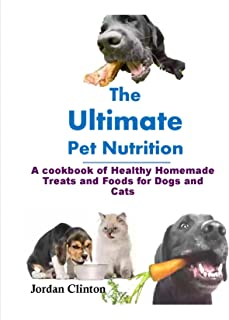 The Ultimate Pet Nutrition: cookbook of Healthy Homemade Treats and Foods for Dogs and Cats